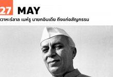 27 พฤษภาคม ชวาหะร์ลาล เนห์รู นายกอินเดีย ถึงแก่อสัญกรรม