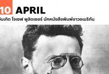 Photo of 10 เมษายน วันเกิด โจเซฟ พูลิตเซอร์ นักหนังสือพิมพ์ชาวอเมริกัน