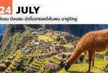 24 กรกฎาคม ฮิแรม บิงแฮม นักโบราณคดีค้นพบ มาชูปิกชู