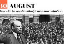 30 สิงหาคม ฟันยา คัปลัน ลอบยิงเลนินผู้นำของสหภาพโซเวียต